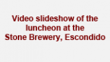 Video slideshow of the luncheon at the Stone Brewery, Escondido
